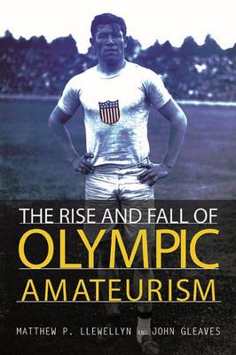 The Rise and Fall of Olympic Amateurism by Matthew P. Llewellyn