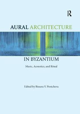 Aural Architecture in Byzantium: Music, Acoustics, and Ritual book