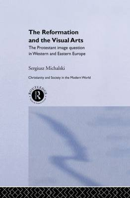 Reformation and the Visual Arts: The Protestant Image Question in Western and Eastern Europe book
