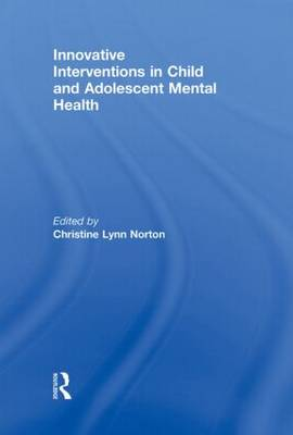 Innovative Interventions in Child and Adolescent Mental Health by Christine Lynn Norton