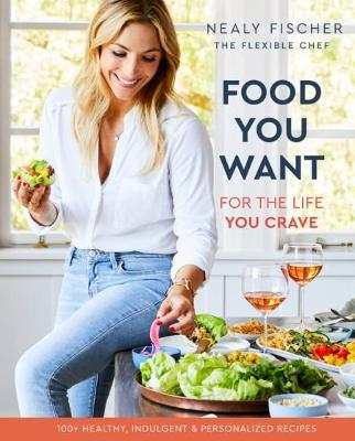 Food You Want: For the Life You Crave by Nealy Fischer