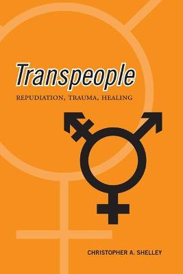 Transpeople: Repudiation, Trauma, Healing by Christopher Acton Shelley