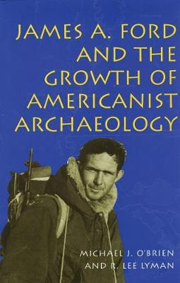 James A.Ford and the Growth of Americanist Archaeology by Michael J. O'Brien