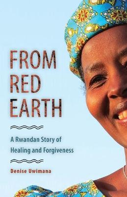 From Red Earth: A Rwandan Story of Healing and Forgiveness by Denise Uwimana