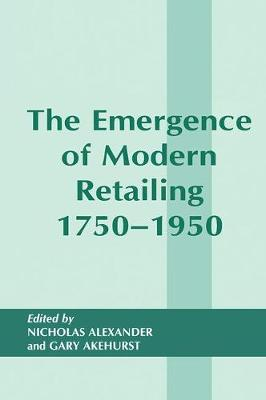 Emergence of Modern Retailing 1750-1950 by Gary Akehurst