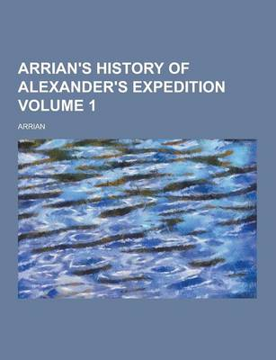 Arrian's History of Alexander's Expedition Volume 1 by Arrian