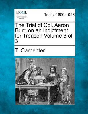 Trial of Col. Aaron Burr, on an Indictment for Treason Volume 3 of 3 by T. Carpenter