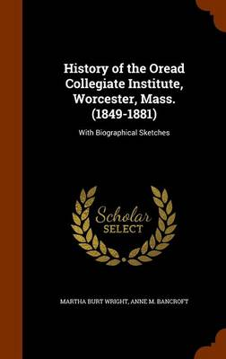 History of the Oread Collegiate Institute, Worcester, Mass. (1849-1881): With Biographical Sketches by Martha Burt Wright