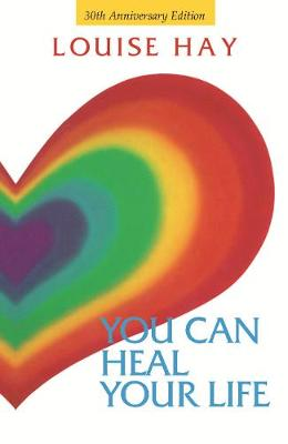 You Can Heal Your Life - 30th Anniversary Edition by Louise Hay