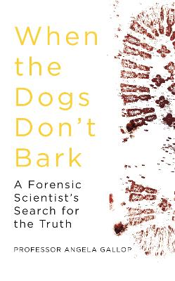 When the Dogs Don't Bark: A Forensic Scientist's Search for the Truth by Professor Angela Gallop
