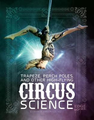 Trapeze, Perch Poles, and Other High-Flying Circus Science by Marcia Amidon Lusted