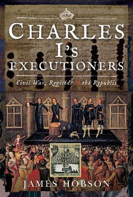 Charles I's Executioners: Civil War, Regicide and the Republic by James Hobson