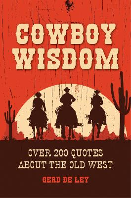 Cowboy Wisdom: Over 200 Quotes about the Old West by Gerd de Lay