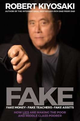 FAKE: Fake Money, Fake Teachers, Fake Assets: How Lies Are Making the Poor and Middle Class Poorer by Robert T. Kiyosaki