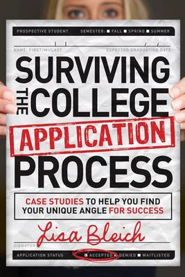 Surviving the College Application Process: Case Studies to Help You Find Your Unique Angle for Success by Lisa Bleich