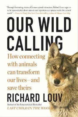 Our Wild Calling: How Connecting with Animals Can Transform Our Lives-and Save Theirs by Richard Louv