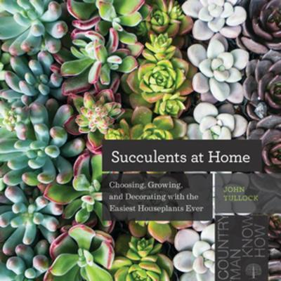 Succulents at Home: Choosing, Growing, and Decorating with the Easiest Houseplants Ever by John Tullock