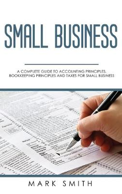 Small Business: A Complete Guide to Accounting Principles, Bookkeeping Principles and Taxes for Small Business by Mark Smith
