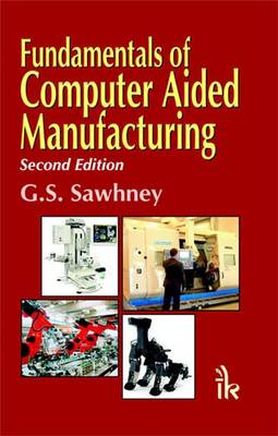 Fundamentals of Computer Aided Manufacturing by G. S. Sawhney