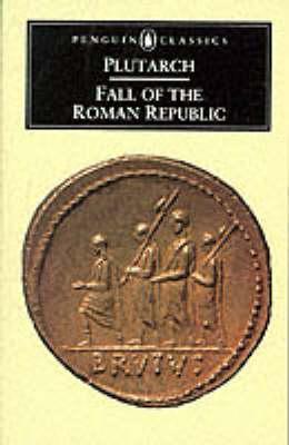 Fall Of The Roman Republic: Six Lives, Marius, Sulla, Crassus, Pompey, Caesar, Cicero by Plutarch