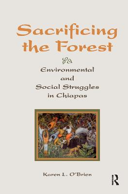 Sacrificing The Forest: Environmental And Social Struggle In Chiapas by Karen O'brien