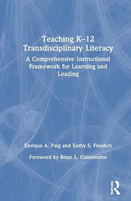 Teaching K-12 Transdisciplinary Literacy: A Comprehensive Instructional Framework for Learning and Leading by Enrique A. Puig