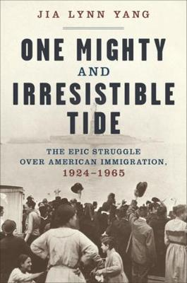 One Mighty and Irresistible Tide: The Epic Struggle Over American Immigration, 1924-1965 by Jia Lynn Yang