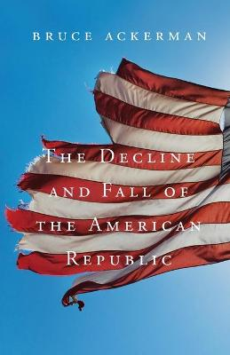 Decline and Fall of the American Republic by Bruce Ackerman