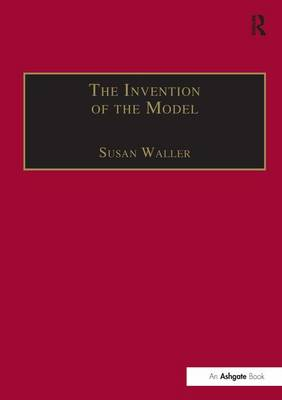 The The Invention of the Model: Artists and Models in Paris, 1830-1870 by Susan Waller