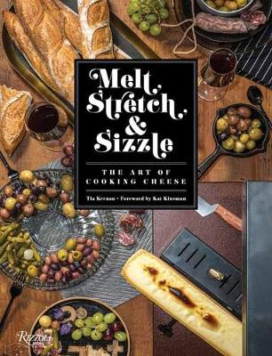 Melt, Stretch, and Sizzle: The Art of Cooking Cheese: Recipes for Fondues, Dips, Sauces, Sandwiches, Pasta, and More by Tia Keenan