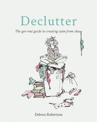 Declutter: The get-real guide to creating calm from chaos by Debora Robertson