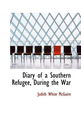 Diary of a Southern Refugee, During the War by Judith White McGuire