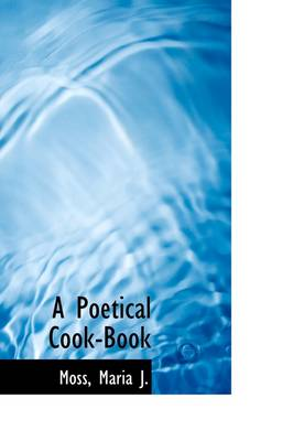 A Poetical Cook-Book by Maria J Moss