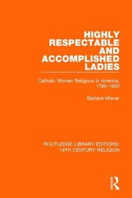 Highly Respectable and Accomplished Ladies: Catholic Women Religious in America, 1790-1850 book