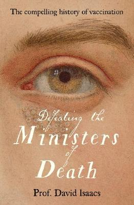 Defeating the Ministers of Death: The compelling story of vaccination, one of medicine's greatest triumphs book