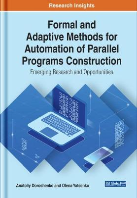 Formal and Adaptive Methods for Automation of Parallel Programs Construction: Emerging Research and Opportunities by Anatoliy Doroshenko