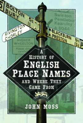 A History of English Place Names and Where They Came From by John Moss