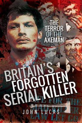 Britain's Forgotten Serial Killer: The Terror of the Axeman by Lucas, John