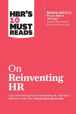 "HBR's 10 Must Reads on Reinventing HR: (with bonus article ""People Before Strategy"" by Ram Charan, Dominic Barton, and Dennis Carey) by Harvard Business Review"