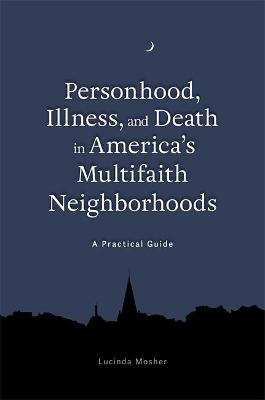 Personhood, Illness, and Death in America's Multifaith Neighborhoods by Lucinda Mosher