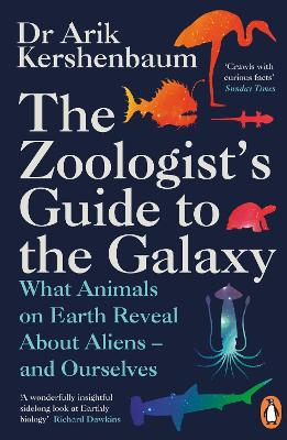 The Zoologist's Guide to the Galaxy: What Animals on Earth Reveal about Aliens - and Ourselves by Arik Kershenbaum