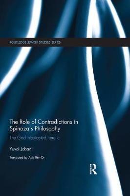 The The Role of Contradictions in Spinoza's Philosophy: The God-intoxicated heretic by Yuval Jobani