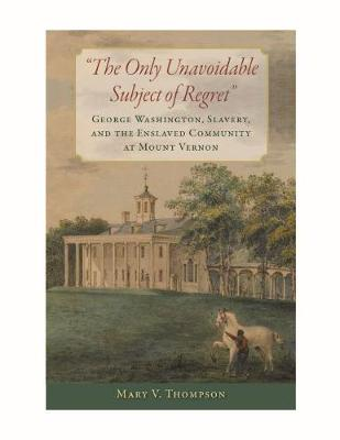The Only Unavoidable Subject of Regret: George Washington, Slavery, and the Enslaved Community at Mount Vernon by Mary V. Thompson