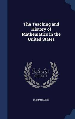 The Teaching and History of Mathematics in the United States by Florian Cajori