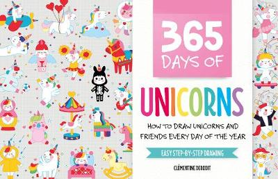 365 Days of Unicorns: How to Draw Unicorns and Friends Every Day of the Year by Clementine Derodit