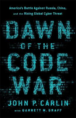 Dawn of the Code War: America's Battle Against Russia, China, and the Rising Global Cyber Threat by Garrett M. Graff