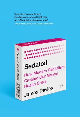 Sedated: How Modern Capitalism Created our Mental Health Crisis by James Davies