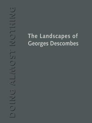 Doing Almost Nothing: The Landscapes of Georges Descombes by Marc Treib