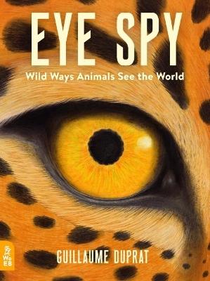 Eye Spy: Wild Ways Animals See the World by Guillaume Duprat