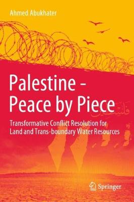 Palestine - Peace by Piece: Transformative Conflict Resolution for Land and Trans-boundary Water Resources by Ahmed Abukhater
